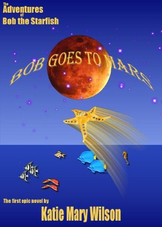 BOB GOES TO MARS! - Book I of the Adventures of Bob the Starfish  by  Katie Mary Wilson