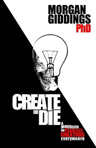 Create or Die: Manifesto for Fearless Creators Morgan Giddings