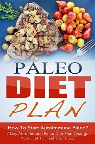 Paleo Diet Plan: How To Start Autoimmune Paleo? 7 Day Autoimmune Paleo Diet Plan-Change Your Diet To Heal Your Body Amelia Sanders