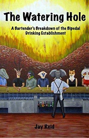 The Watering Hole: A Bartenders Breakdown of the Bipedal Drinking Establishment  by  Jay Reid