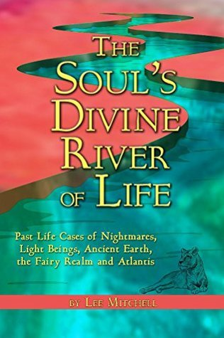 The Souls Divine River of Life: Past Life Cases of Nightmares, Light Beings, Ancient Earth, the Fairy Realm and Atlantis  by  Lee Mitchell