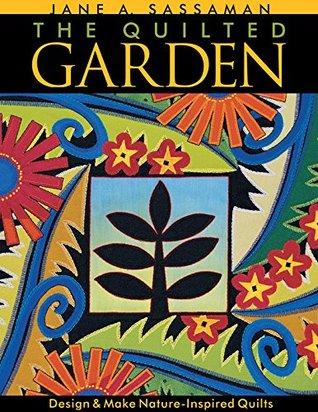 Quilted Garden: Design & Make Nature-Inspired Quilts Jane Sassaman