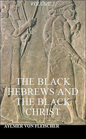 The Black Hebrews and the Black Christ, Volume 2 Aylmer Von Fleischer