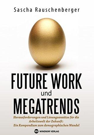 Future Work und Megatrends: Herausforderungen und Lösungsansätze für die Arbeitswelt der Zukunft: Ein Kompendium zum demographischen Wandel  by  Sascha Rauschenberger