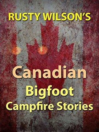 Rusty Wilsons Canadian Bigfoot Campfire Stories Rusty Wilson