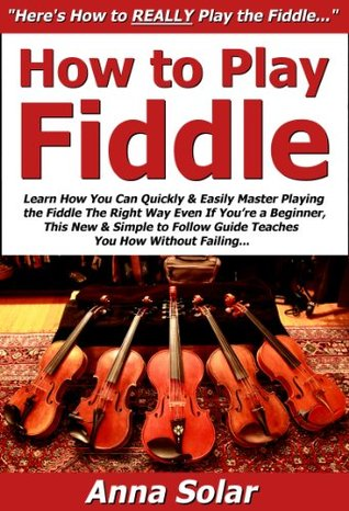How to Play Fiddle: Learn How You Can Quickly & Easily Master Playing the Fiddle The Right Way Even If Youre a Beginner, This New & Simple to Follow Guide Teaches You How Without Failing  by  Anna Solar