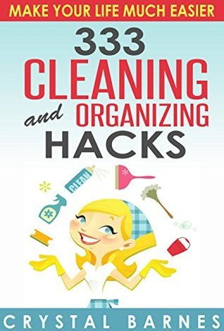 333 Cleaning and Organizing Hacks to Make Your Life Much Easier  by  Crystal Barnes