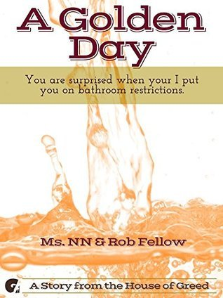 A Golden Day: You are surprised when your I put you on bathroom restrictions.  by  Ms. NN