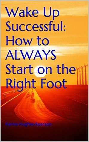 Wake Up Successful: How to ALWAYS Start on the Right Foot  by  Karina Hughes-Eperson