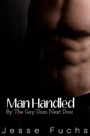 Man Handled: By The Gay Dom Next Door (His Neighbours Secret Book 3) Jesse Fuchs