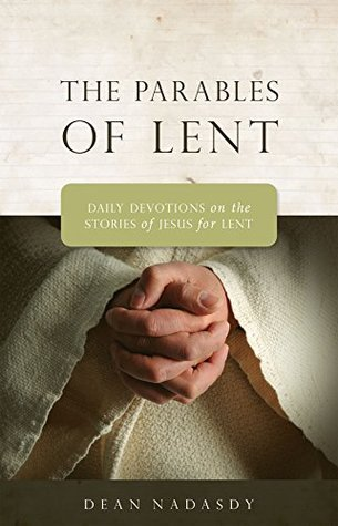 The Parables of Lent: Daily Devotions on the Stories of Jesus for Lent  by  Dean Nadasdy