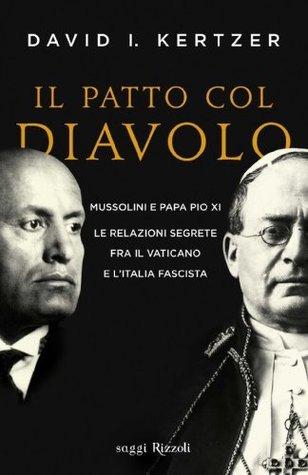 Il patto col diavolo: Mussolini e Papa Pio XI le relazioni segrete fra il Vaticano e lItalia fascista David I. Kertzer