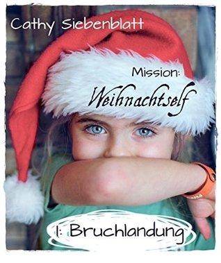 Mission: Weihnachtself - Bruchlandung: Eine Weihnachts-Kurzgeschichte für kleine und große Menschen  by  Cathy Siebenblatt