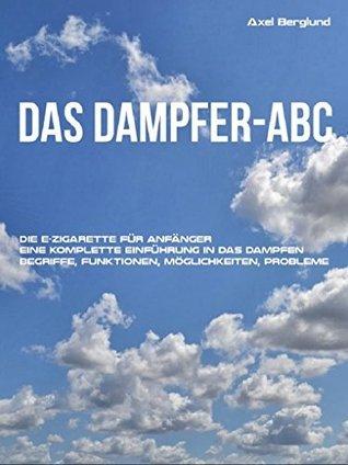 Das Dampfer-ABC: Die E-Zigarette für Anfänger. Eine komplette Einführung in das Dampfen. Begriffe, Funktionen, Möglichkeiten, Probleme.  by  Axel Berglund