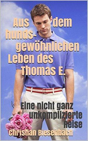 Aus dem hundsgewöhnlichen Leben des Thomas E.: Eine nicht ganz unkomplizierte Reise  by  Christian Biesenbach