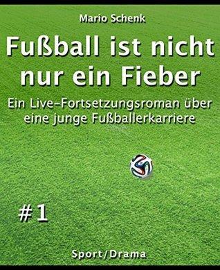 Fußball ist nicht nur ein Fieber #1: Ein Live-Fortsetzungsroman über eine junge Fußballerkarriere Mario Schenk