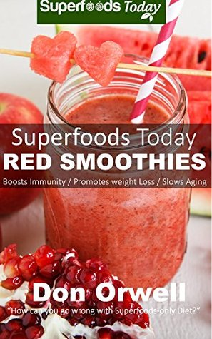 Superfoods Today Red Smoothies: Energizing, Detoxifying & Nutrient-dense Smoothie  by  Don Orwell