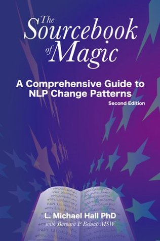 The Sourcebook of Magic (Second Edition): A comprehensive guide to NLP change patterns L. Michael Hall