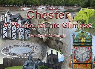 Chester A Photographic Glimpse (Places To Visit Book 2) Felicity McCullough