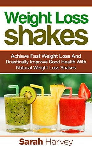 Weight Loss Shakes: SUCCESS! Achieve Fast Weight Loss and Drastically Improve Good Health with Weight Loss Shakes (weight loss, weight loss diets, non ... natural foods, low fat, low carbs) Sarah Harvey