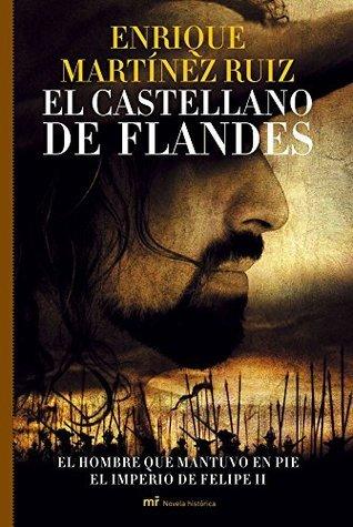 El castellano de Flandes: El hombre que mantuvo en pie el imperio de Felipe II  by  Enrique Martinez Ruiz