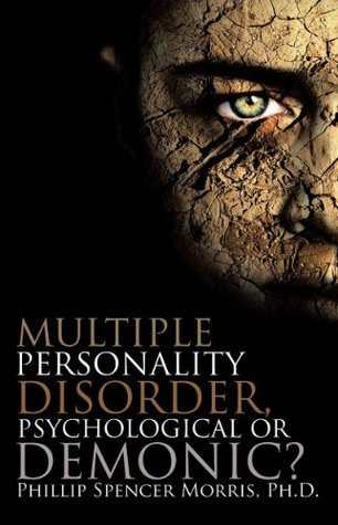 MULTIPLE PERSONALITY DISORDER, PSYCHOLOGICAL OR DEMONIC?  by  Dr. Phillip S. Morris