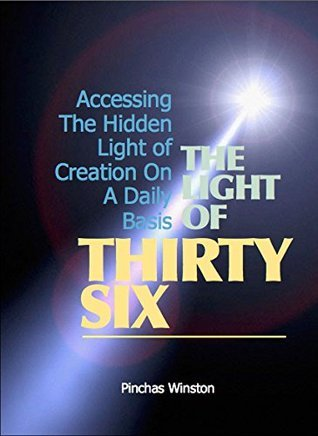 The Light Of Thirty-Six: Accessing The Hidden Light Of Creation On A Daily Basis Pinchas Winston