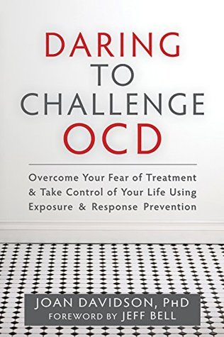Daring to Challenge OCD: Overcome Your Fear of Treatment and Take Control of Your Life Using Exposure and Response Prevention  by  Joan Davidson