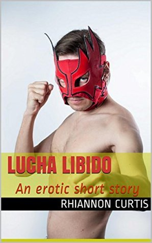 Lucha Libido: An erotic short story (Lucha Libido - Wrestling Erotica Book 1)  by  Rhiannon Curtis