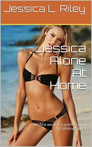 Jessica Alone At Home: My first work as a proffessional act photographer (Erotic Work Book 1) Jessica L. Riley
