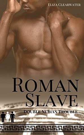 Roman Slave: Double Nubian Trouble: Historical Interracial Threesome Erotica  by  Eliza Clearwater