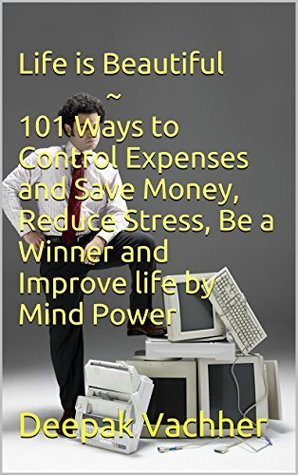 Life is Beautiful ~ 101 Ways to Control Expenses and Save Money, Reduce Stress, Be a Winner and Improve life  by  Mind Power by Deepak Vachher