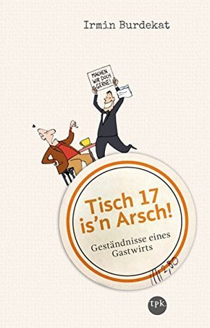 Tisch 17 isn Arsch!: Geständnisse eines Gastwirts Irmin Burdekat