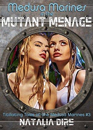 Medusa Marines in the Mutant Menage (Sci-Fi Adventure Erotica) (Titillating Tales of the Medusa Marines Book 3) Natalia Dire