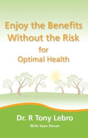Enjoy the Benefits Without the Risk for Optimal Health Dr. R Tony Lebro