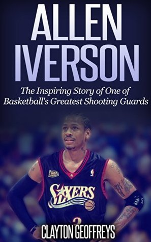 Allen Iverson: The Inspiring Story of One of Basketballs Greatest Shooting Guards Clayton Geoffreys