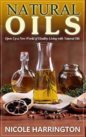 Natural Oils: Open Up a New World of Healthy Living with Natural Oils Nicole Harrington