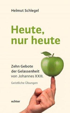 Heute, nur heute: Zehn Gebote der Gelassenheit von Johannes XXIII. Geistliche Übungen  by  Helmut Schlegel