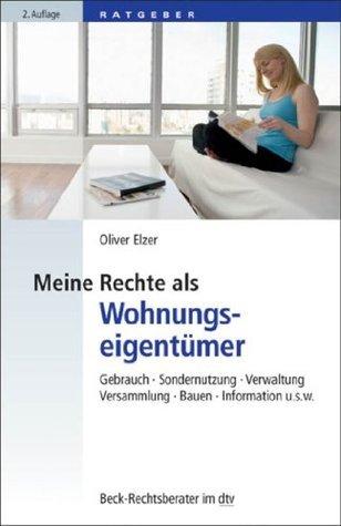 Meine Rechte als Wohnungseigentümer: Gebrauch, Sondernutzung, Verwaltung, Versammlung, Bauen, Information etc. Oliver Elzer