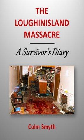 THE LOUGHINISLAND MASSACRE - A Survivors Diary Colm Smyth