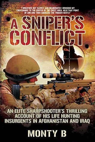 A Snipers Conflict: An Elite Sharpshooters Thrilling Account of Hunting Insurgents in Afghanistan and Iraq Monty B