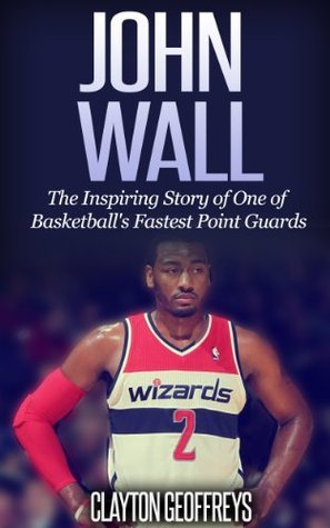 John Wall: The Inspiring Story of One of Basketballs Fastest Point Guards  by  Clayton Geoffreys