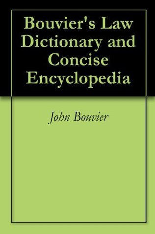 Bouviers Law Dictionary and Concise Encyclopedia  by  John Bouvier