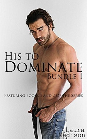 His to Dominate: Bundle 1 Laura Madison