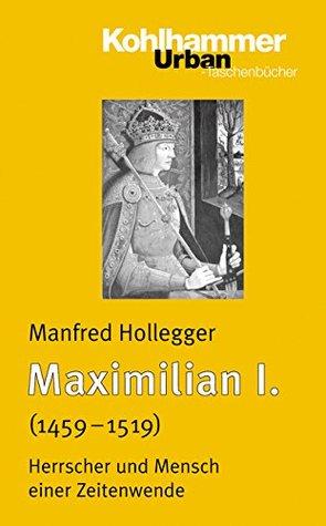 Maximilian I. (1459-1519): Herrscher und Mensch einer Zeitenwende  by  Manfred Hollegger