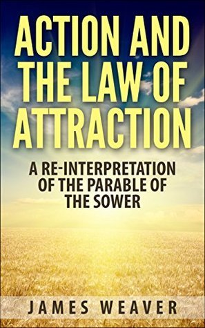 Action and the Law of Attraction: A Re-Interpretation of the Parable of the Sower  by  James Weaver