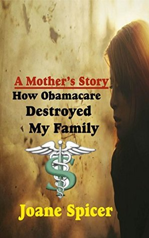 A Mothers Story: How Obama Care Destroyed My Family  by  Joane Spicer