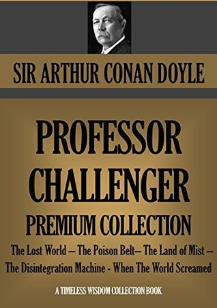PROFESSOR CHALLENGER Premium Collection: The Lost World - The Poison Belt- The Land of Mist - The Disintegration Machine - When The World Screamed (Timeless Wisdom Collection Book 1602) Arthur Conan Doyle
