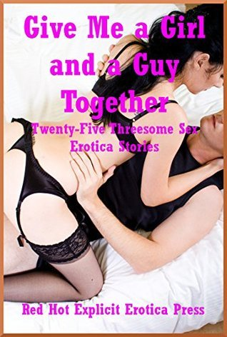 Give Me a Girl and a Guy Together: Twenty-Five Threesome Sex Erotica Stories  by  Marilyn More