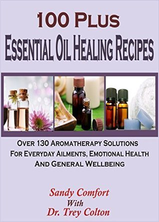 100 Plus Essential Oil Healing Recipes: Over 130 Aromatherapy Solutions For Everyday Ailments, Emotional Health And General Well Being Sandy Comfort
